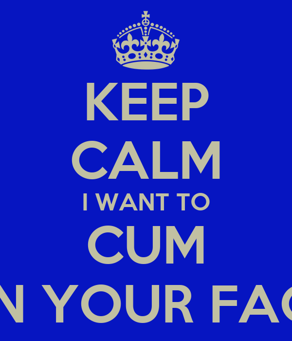 I want to cum on your face