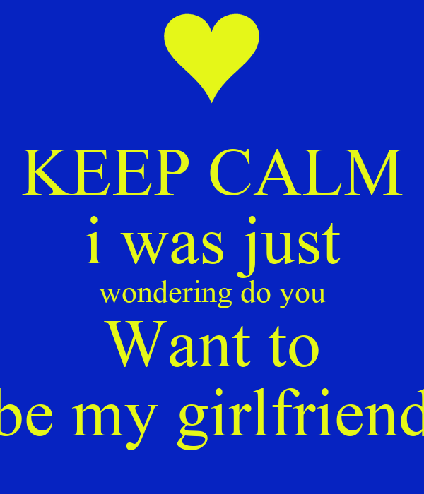 Keep Calm I Was Just Wondering Do You Want To Be My Girlfriend