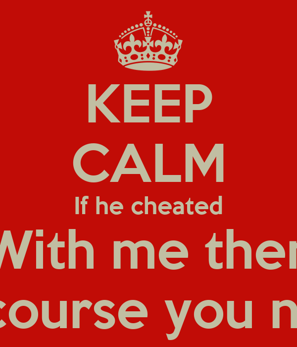 KEEP CALM If he cheated With me then Of course you next