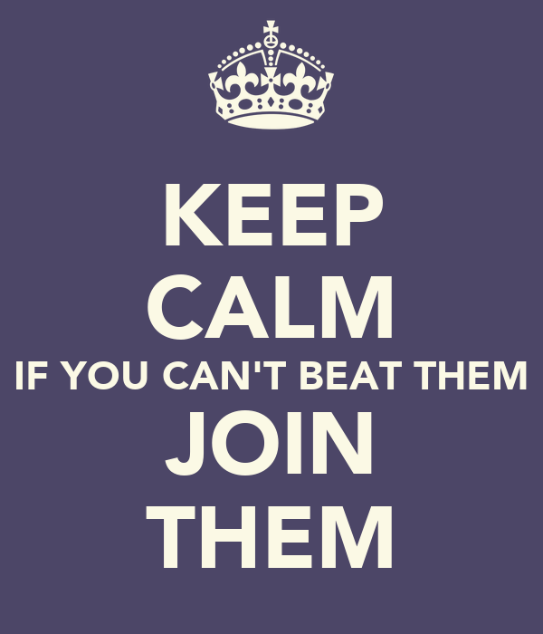 if you can beat them join them