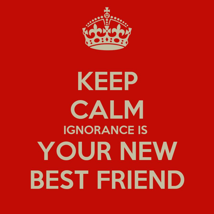 KEEP CALM IGNORANCE IS YOUR Ignorance