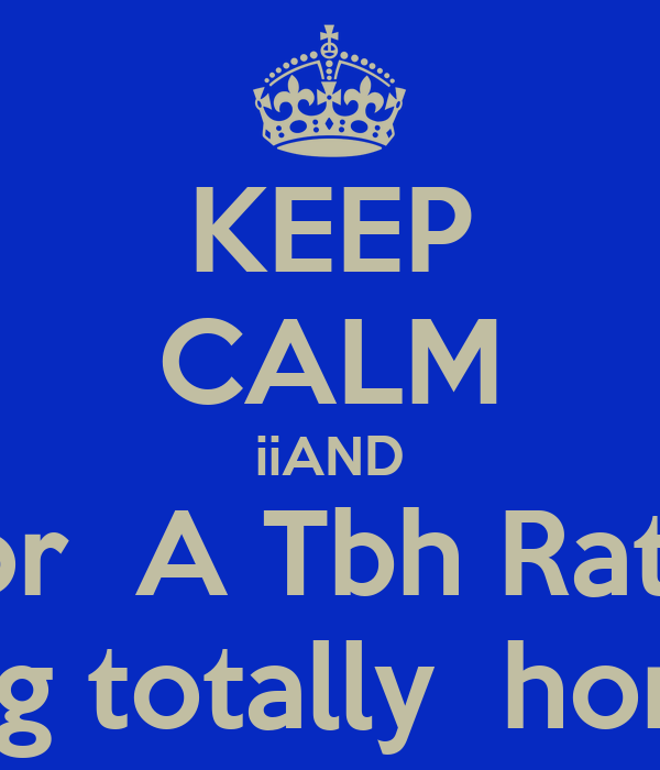 KEEP CALM iiAND Like For A Tbh Rate Date Being totally honest