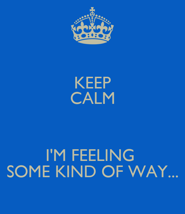 KEEP CALM I\'M FEELING SOME KIND OF WAY... Poster | RES ...
