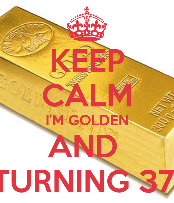 KEEP CALM IM GOLDEN AND TURNING 37