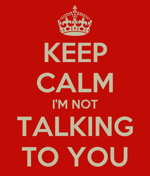 keep-calm-im-not-talking-to-you.png
