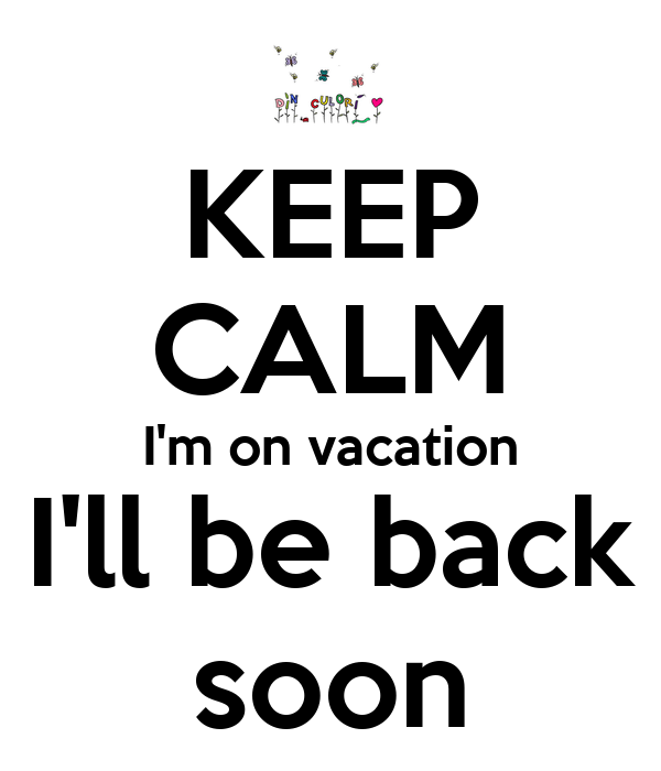 keep-calm-im-on-vacation-ill-be-back-soo