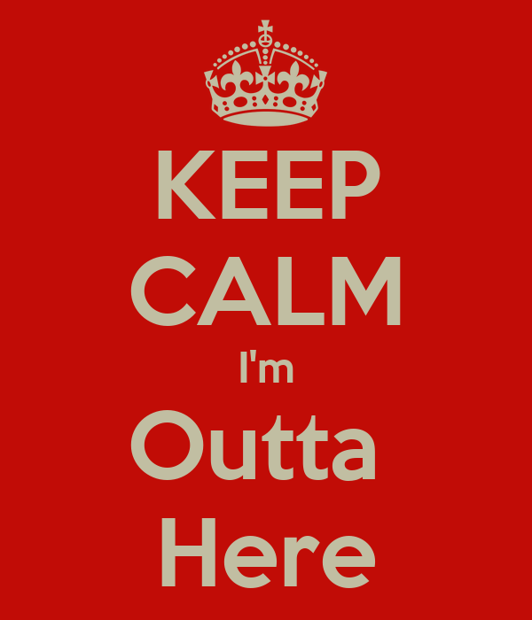 keep-calm-im-outta-here-2.png