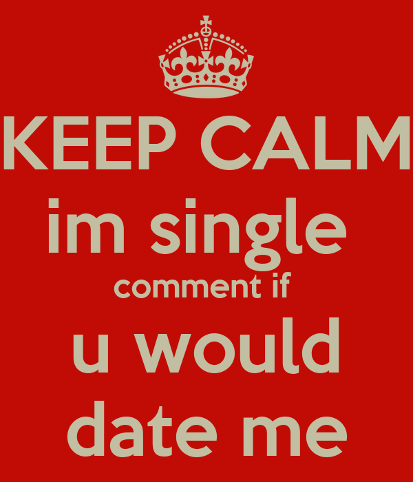 Single For The Holidays Quotes: KEEP CALM Im Single Comment If U Would Date Me Poster