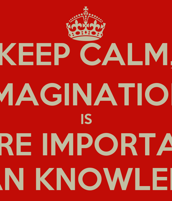 KEEP CALM, IMAGINATION IS MORE IMPORTANT THAN KNOWLEDGE ...