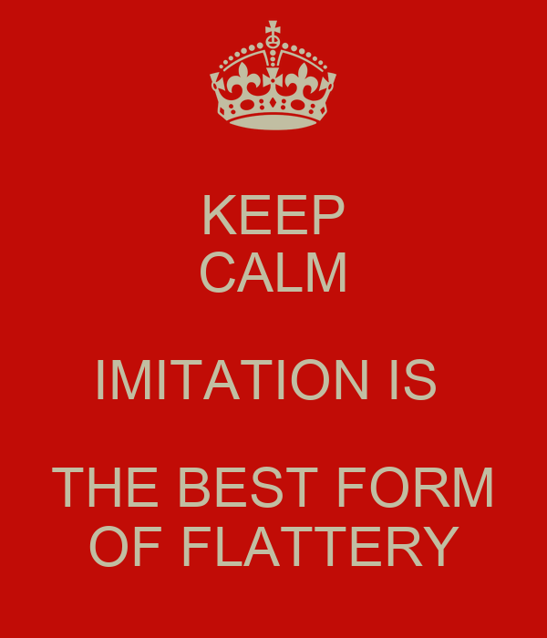 """""""Imitation is the sincerest form of flattery that mediocrity can pay to greatness."""""""