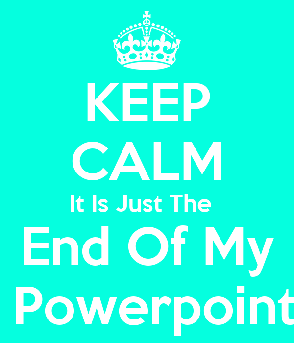 End of my powerpoint keep calm it is just the end of my powerpoint