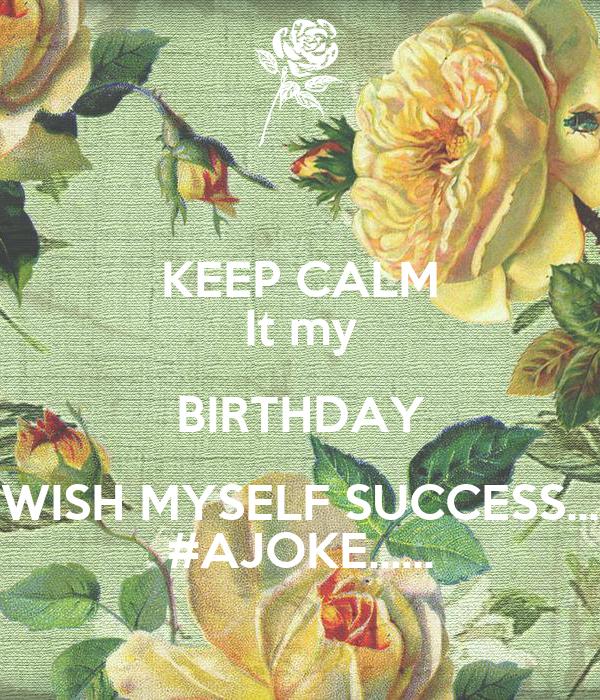 KEEP CALM It My BIRTHDAY WISH MYSELF SUCCESS AJOKE