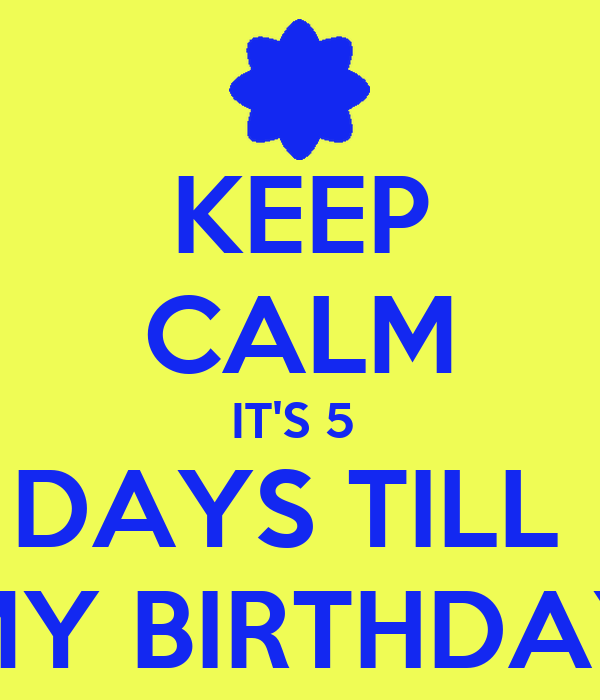5 Days Until my Birthday Keep Calm it 39 s 5 Days Till my