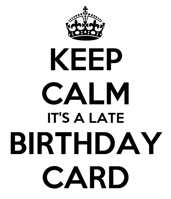 Keep Calm Its A Late Birthday Card Poster Callum Keep Calm O Matic