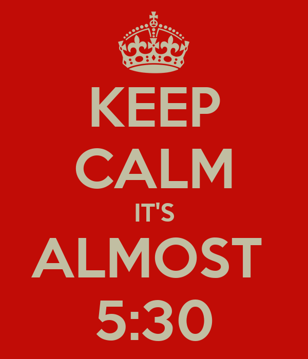 KEEP CALM IT'S ALMOST 5:30