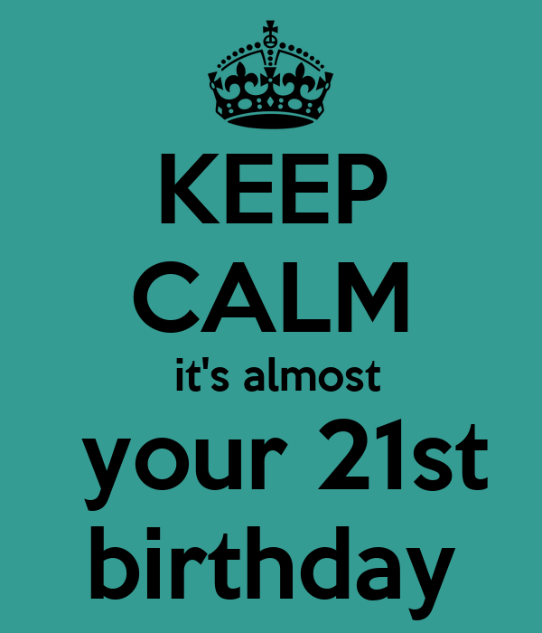 KEEP CALM It's Almost Your 21st Birthday Poster