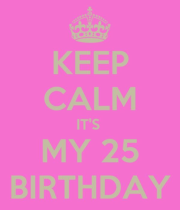 KEEP CALM IT'S  MY 25 BIRTHDAY