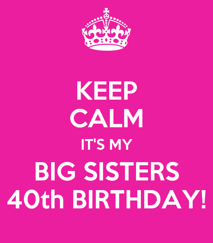 KEEP CALM IT'S MY BIG SISTERS 40th BIRTHDAY! Poster
