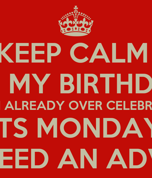 KEEP CALM ITu0026#39;S MY BIRTHDAY AND I ALREADY OVER CELEBRATED ITS MONDAY I ...