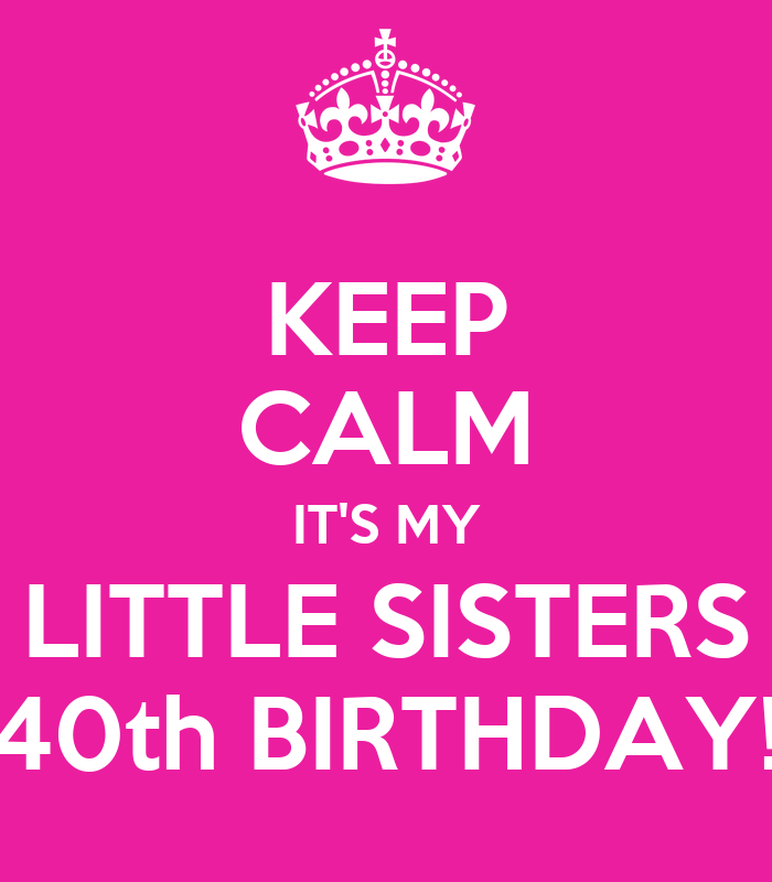 Keep Calm It S My Little Sisters 40th Birthday Poster
