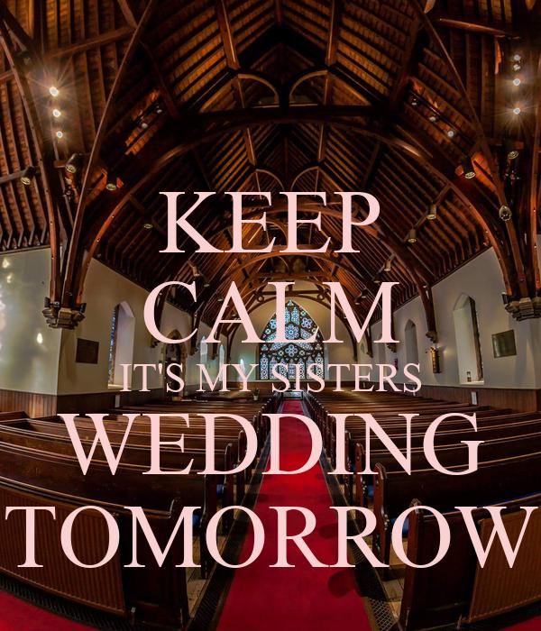 My Sisters Wedding: KEEP CALM IT'S MY SISTERS WEDDING TOMORROW