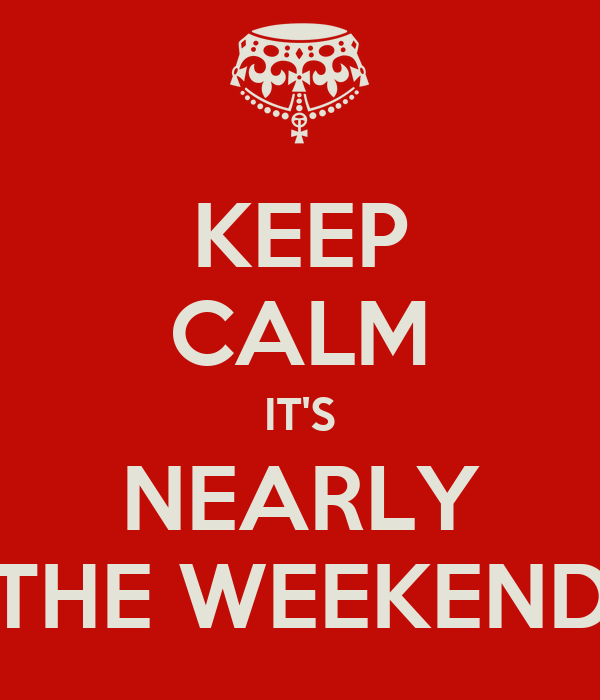 KEEP CALM IT'S NEARLY THE WEEKEND