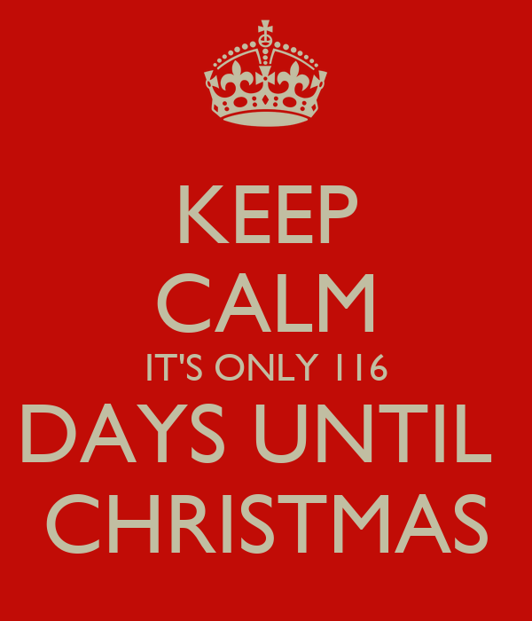 keep calm its only 116 days until christmas - How Many Days Before Christmas