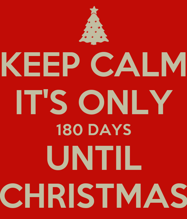 keep calm its only 180 days until christmas - How Many Days Before Christmas
