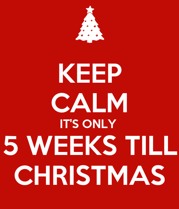 keep calm its only 5 weeks till christmas - How Many More Weeks Until Christmas