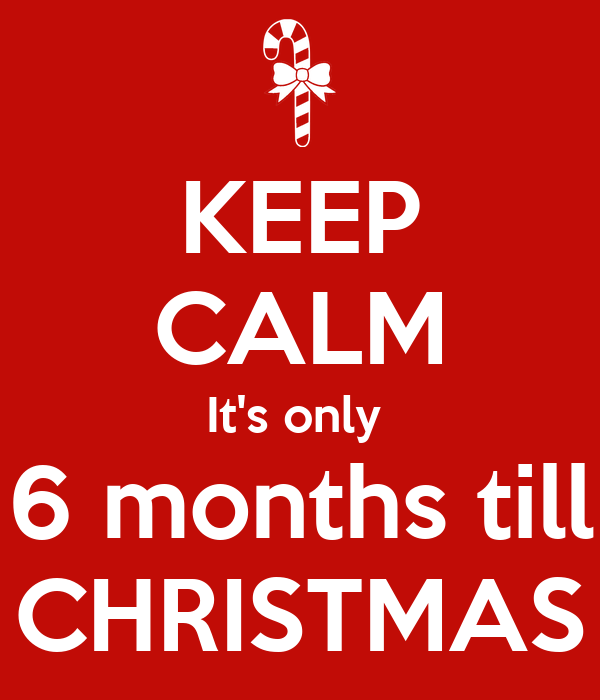 KEEP CALM It's only 6 months till CHRISTMAS Poster | Cindy | Keep ...