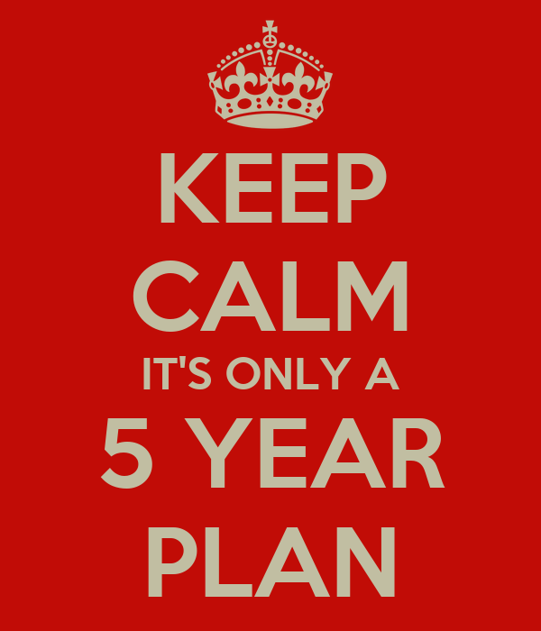 KEEP CALM IT'S ONLY A 5 YEAR PLAN Poster | Sue George | Keep Calm ...