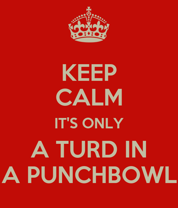 KEEP CALM ITS ONLY A TURD IN A PUNCHBOWL Poster | Michael | Keep  Calm-o-Matic