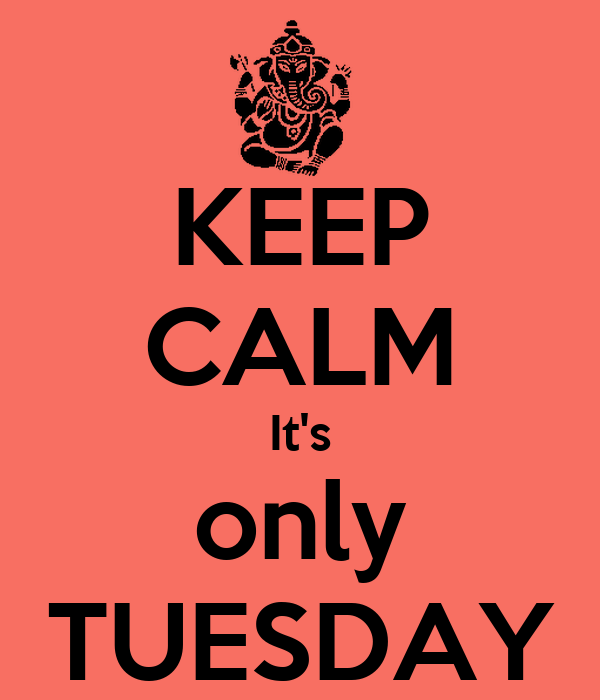 Keep calm it s only tuesdayIts Only Tuesday
