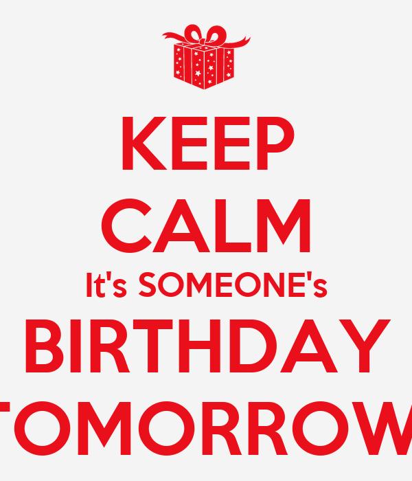 KEEP CALM It's SOMEONE's BIRTHDAY TOMORROW - KEEP CALM AND CARRY ON ...: www.keepcalm-o-matic.co.uk/p/keep-calm-it-s-someone-s-birthday...