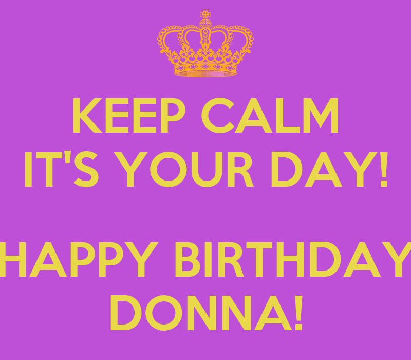 KEEP CALM IT'S YOUR DAY! HAPPY BIRTHDAY DONNA! Poster