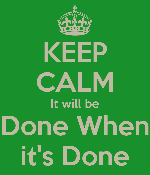 keep-calm-it-will-be-done-when-it-s-done