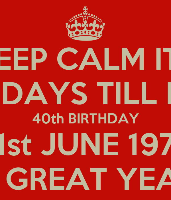 KEEP CALM ITS 27 DAYS TILL MY 40th BIRTHDAY 21st JUNE 1974 A GREAT ...: keepcalm-o-matic.co.uk/p/keep-calm-its-27-days-till-my-40th...