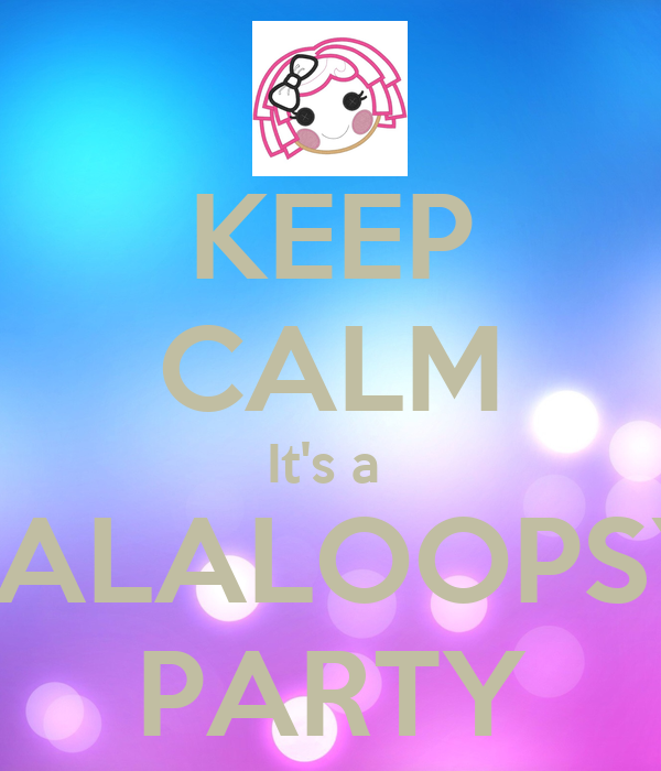 keep calm its a lalaloopsy party keep calm and carry on