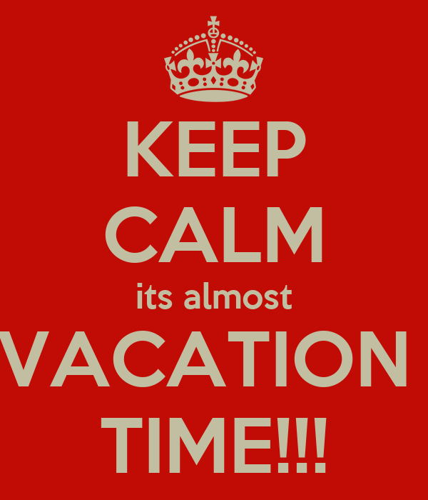 KEEP CALM Its Almost VACATION TIME