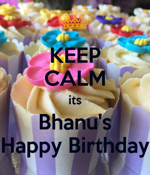 KEEP CALM its Bhanu's Happy Birthday Poster   uday   Keep Calm-o-Matic