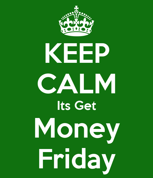 Keep Calm Its Get Money Friday Keep Calm And Carry On