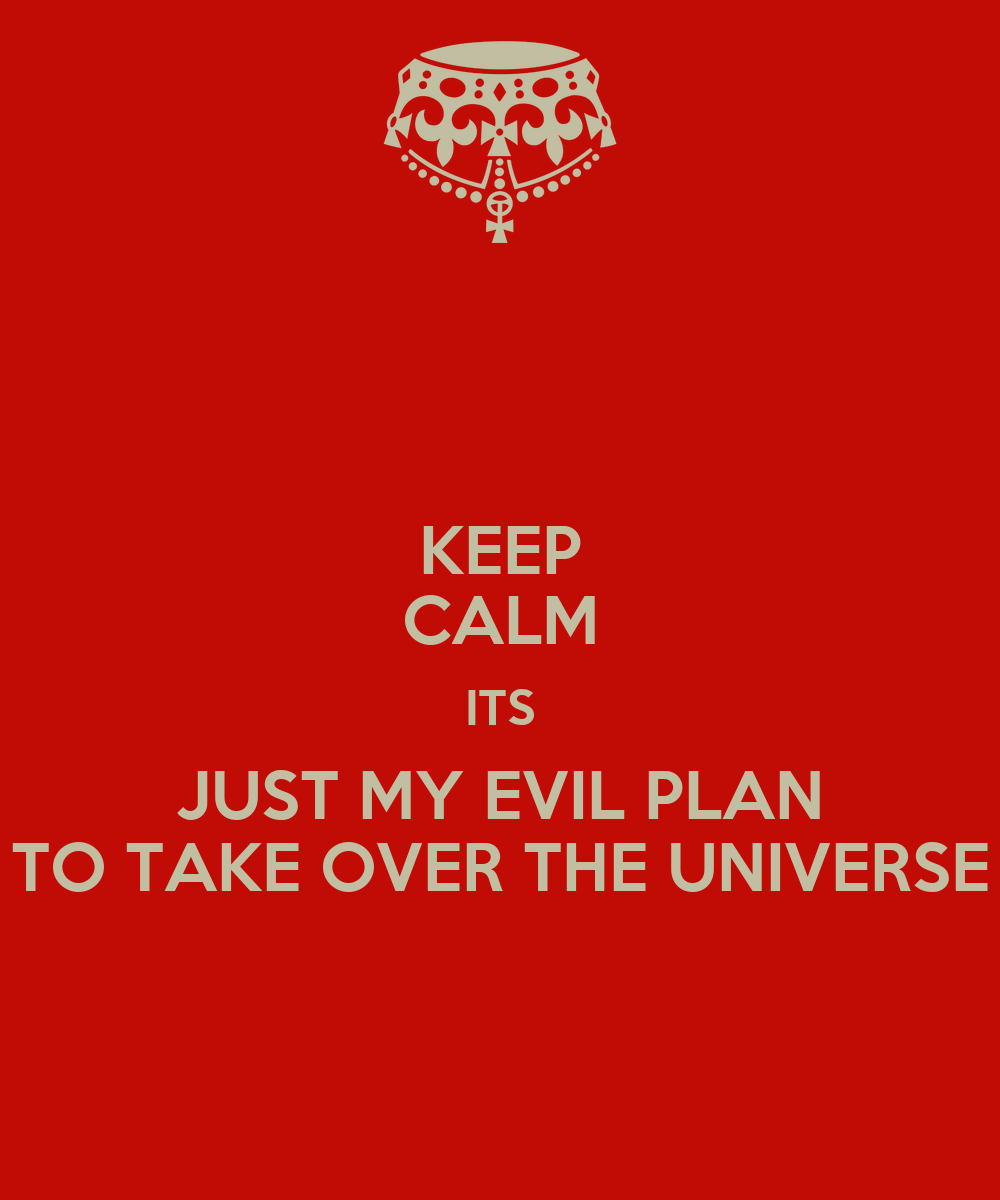 KEEP CALM ITS JUST MY EVIL PLAN TO TAKE OVER THE UNIVERSE