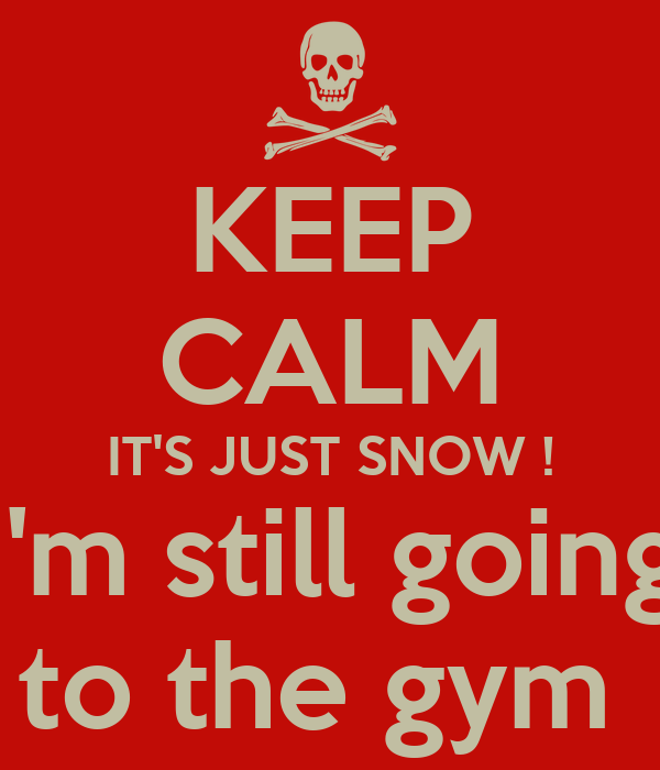 Keep Calm It 39 S Just Snow I 39 M Still Going To The Gym