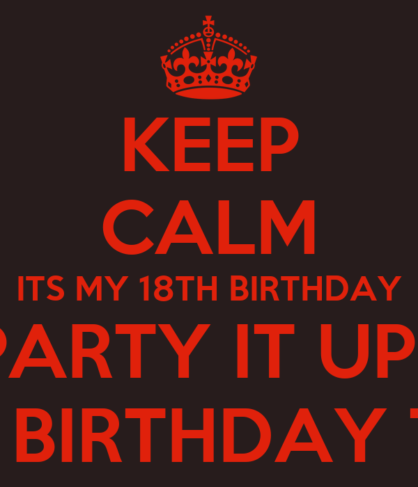 KEEP CALM ITS MY 18TH BIRTHDAY PARTY IT UP! HAPPY BIRTHDAY ...
