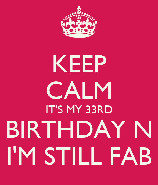 http://sd.keepcalm-o-matic.co.uk/i/keep-calm-its-my-33rd-birthday-n-im-still-fab.png