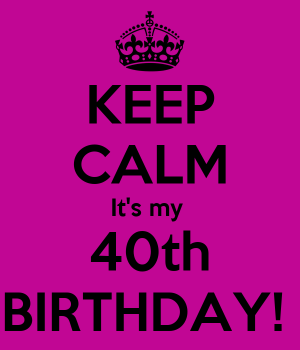 KEEP CALM It's my 40th BIRTHDAY! - KEEP CALM AND CARRY ON Image ...: www.keepcalm-o-matic.co.uk/p/keep-calm-its-my-40th-birthday-5