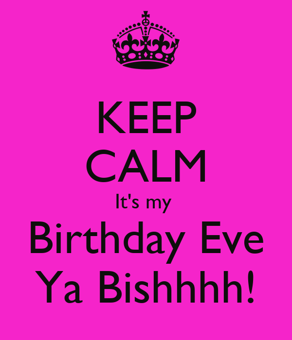 Last Saturday Of The Year Quotes: KEEP CALM It's My Birthday Eve Ya Bishhhh! Poster
