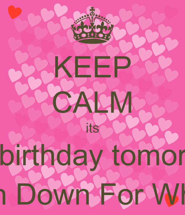 KEEP CALM its My birthday tomorrow Turn Down For What:) - KEEP CALM ...