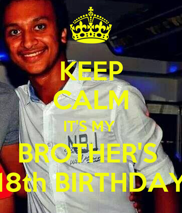 KEEP CALM IT'S MY BROTHER'S 18th BIRTHDAY Poster