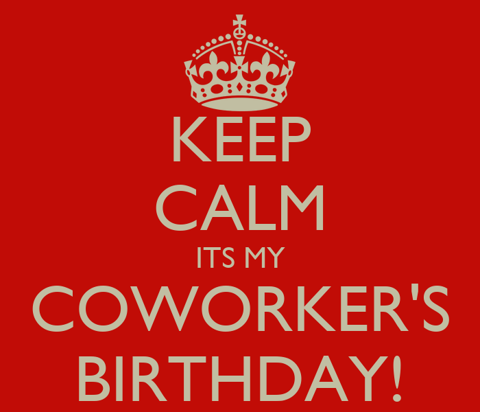 Keep calm its my coworker s birthday keep calm and